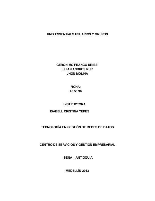 UNIX ESSENTIALS USUARIOS Y GRUPOS GERONIMO FRANCO URIBE JULIAN ANDRES RUIZ JHON MOLINA FICHA: 45 55 96 INSTRUCTORA ISABELL...