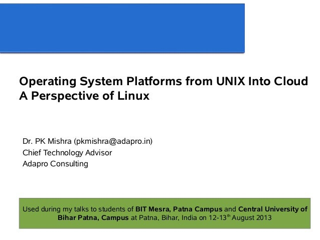 Operating System Platforms from UNIX Into Cloud A Perspective of Linux Dr. PK Mishra (pkmishra@adapro.in) Chief Technology...