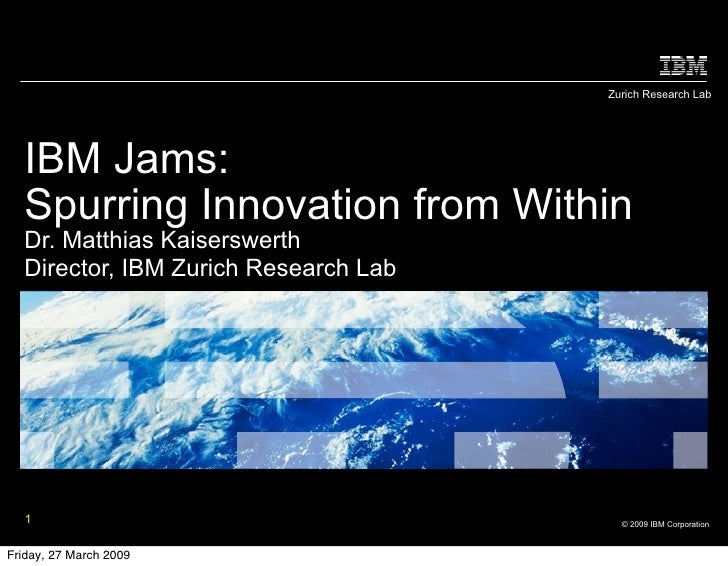 Zurich Research Lab  IBM Jams:  Spurring Innovation from Within  Dr. Matthias Kaiserswerth  Director, IBM Zurich Research ...