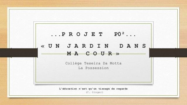 ...P R O J E T P0²... « U N J A R D I N D A N S M A C O U R » Collège Texeira Da Motta La Possession L'éducation n'est qu'...