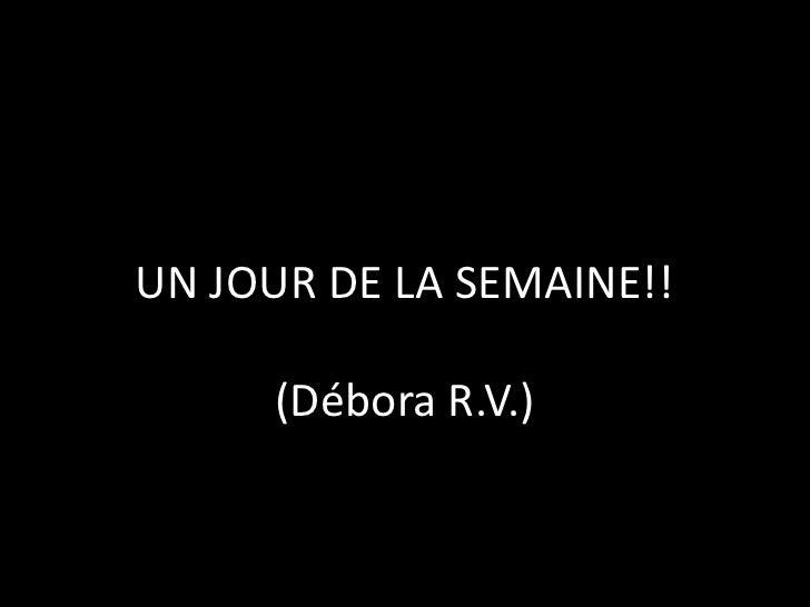 UN JOUR DE LA SEMAINE!!(Débora R.V.)<br />