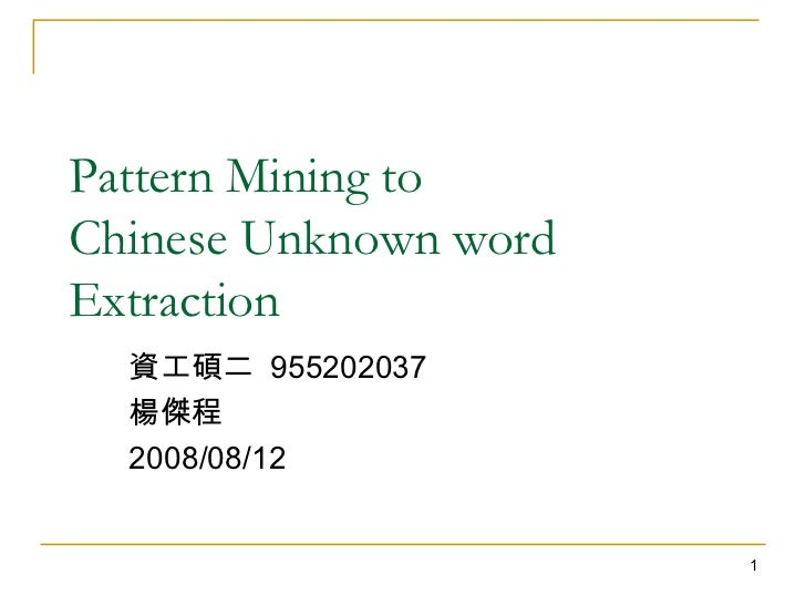 Pattern Mining to  Chinese Unknown word Extraction 資工碩二  955202037  楊傑程 2008/08/12