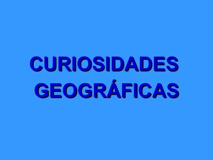 <ul><li>CURIOSIDADES  </li></ul><ul><li>GEOGRÁFICAS </li></ul>