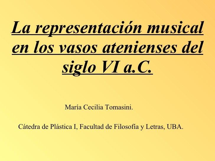 La representación musical en los vasos atenienses del siglo VI a.C. María Cecilia Tomasini. Cátedra de Plástica I, Faculta...