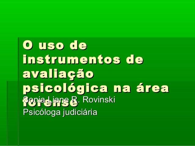 O uso deinstr umentos deavaliaçãopsicológica na ár eaforSoniaense Rovinski     Liane R.Psicóloga judiciária