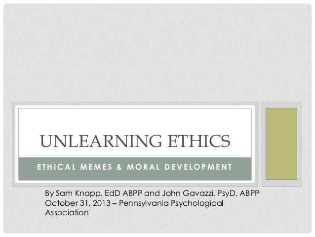 UNLEARNING ETHICS ETHICAL MEMES & MORAL DEVELOPMENT By Sam Knapp, EdD ABPP and John Gavazzi, PsyD, ABPP October 31, 2013 –...