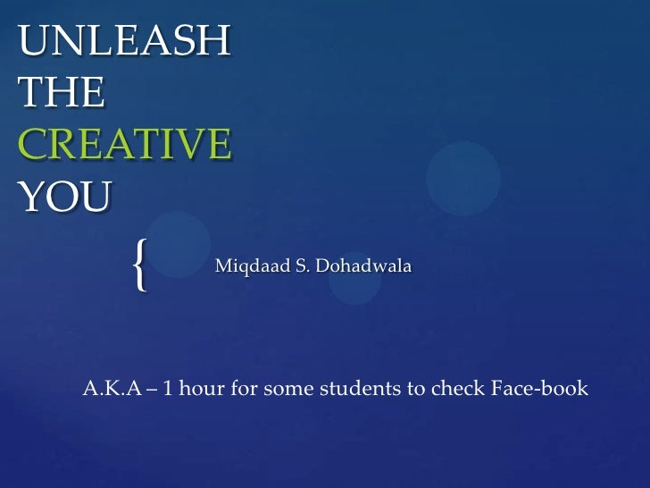 UNLEASHTHE CREATIVEYOU<br />Miqdaad S. Dohadwala<br />A.K.A – 1 hour for some students to check Face-book<br />