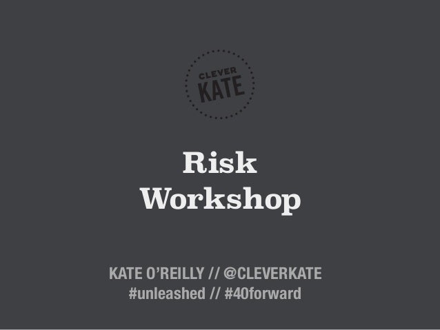Risk Workshop KATE O'REILLY // @CLEVERKATE #unleashed // #40forward