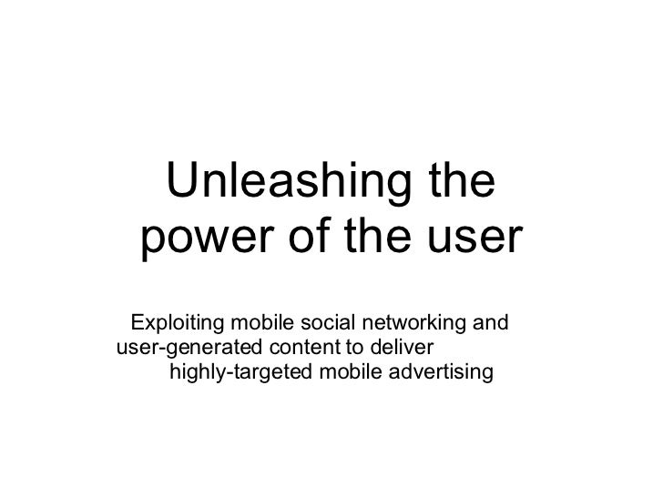 Unleashing the power of the user Exploiting mobile social networking and  user-generated content to deliver  highly-target...