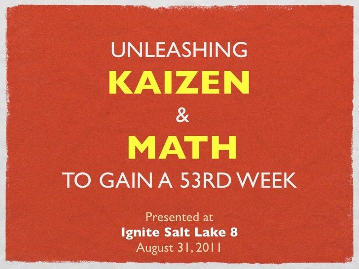 UNLEASHING   KAIZEN            &     MATHTO GAIN A 53RD WEEK        Presented at    Ignite Salt Lake 8      August 31, 2011