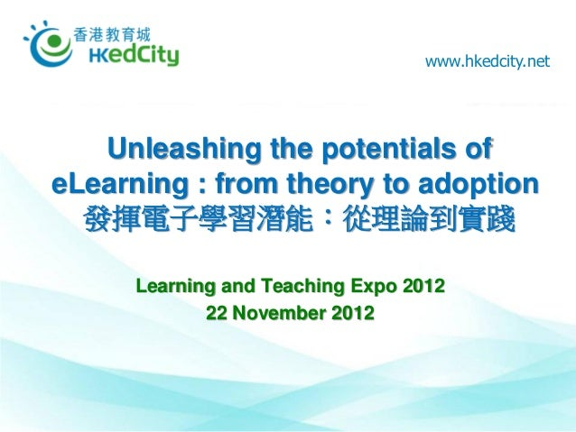 www.hkedcity.net   Unleashing the potentials ofeLearning : from theory to adoption  發揮電子學習潛能:從理論到實踐     Learning and Teach...