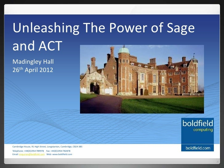 Unleashing The Power of Sageand ACTMadingley Hall26th April 2012Cambridge House, 91 High Street, Longstanton, Cambridge, C...