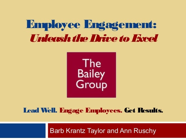 Employee Engagement: UnleashtheDriveto Excel Lead Well. Engage Employees. Get Results. Barb Krantz Taylor and Ann Ruschy