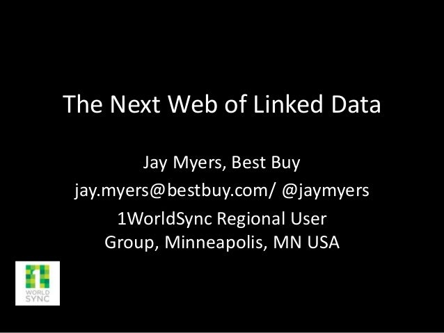 The Next Web of Linked Data Jay Myers, Best Buy jay.myers@bestbuy.com/ @jaymyers 1WorldSync Regional User Group, Minneapol...