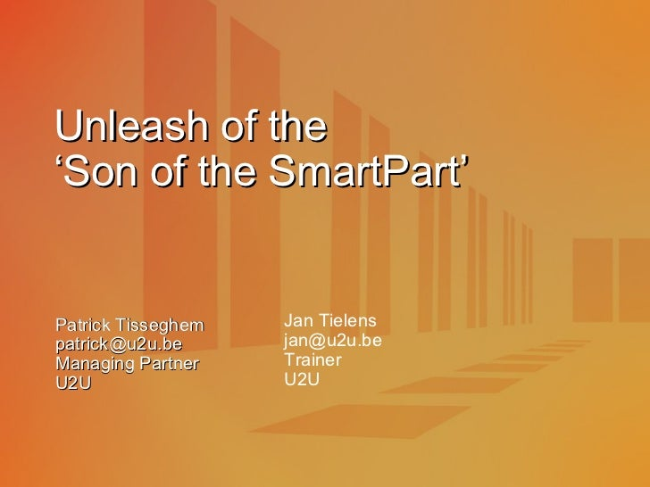 Unleash of the  'Son of the SmartPart' Patrick Tisseghem [email_address] Managing Partner U2U Jan Tielens [email_address] ...