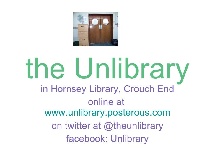 the Unlibrary in Hornsey Library, Crouch End online at  www.unlibrary.posterous.com on twitter at @theunlibrary facebook: ...