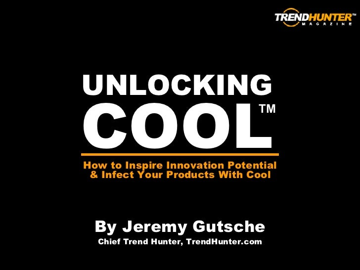 UNLOCKING COOL By Jeremy Gutsche Chief Trend Hunter, TrendHunter.com How to Inspire Innovation Potential & Infect Your Pro...