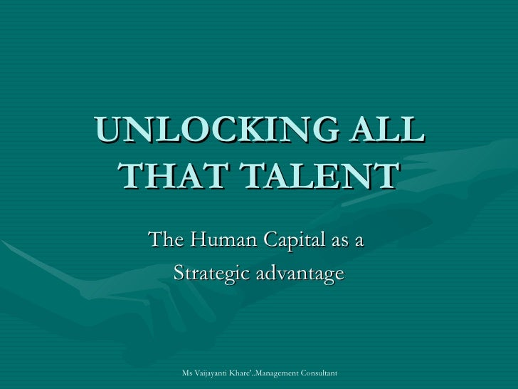 UNLOCKING ALL  THAT TALENT   The Human Capital as a     Strategic advantage         Ms Vaijayanti Khare'..Management Consu...