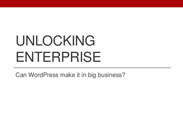 UNLOCKING ENTERPRISE Can WordPress make it in big business?