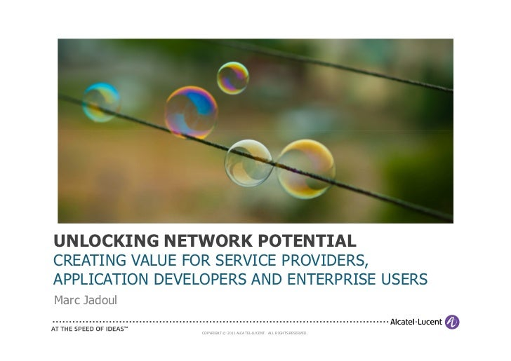 UNLOCKING NETWORK POTENTIALCREATING VALUE FOR SERVICE PROVIDERS,APPLICATION DEVELOPERS AND ENTERPRISE USERSMarc Jadoul    ...