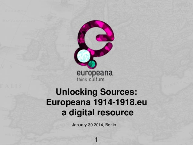 Unlocking Sources: Europeana 1914-1918.eu a digital resource January 30 2014, Berlin  1