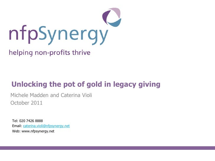 Content slideUnlocking the pot of gold in legacy givingMichele Madden and Caterina VioliOctober 2011Tel: 020 7426 8888Emai...