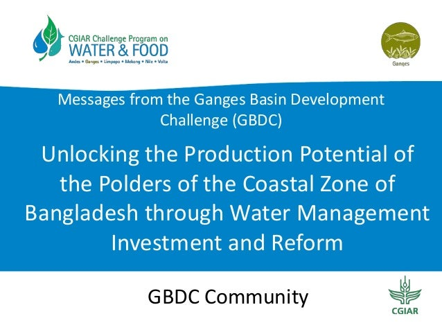 Messages from the Ganges Basin Development Challenge (GBDC)  Unlocking the Production Potential of the Polders of the Coas...