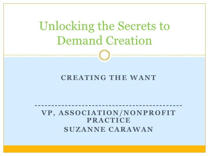 Creating the want<br />--------------------------------------------VP, Association/nonprofit practice<br />Suzanne carawan...