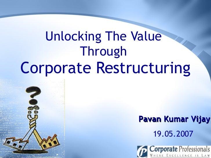 Unlocking The Value  Through  Corporate Restructuring Pavan Kumar Vijay 19.05.2007