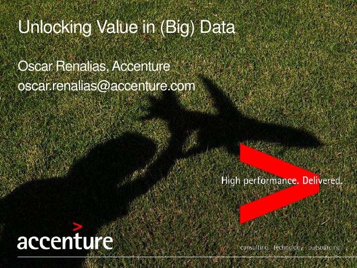 Unlocking Value in (Big) DataOscar Renalias, Accentureoscar.renalias@accenture.com