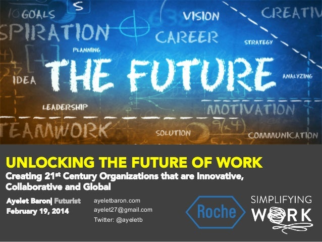 UNLOCKING THE FUTURE OF WORK Creating 21st Century Organizations that are Innovative, Collaborative and Global   Ayelet Ba...