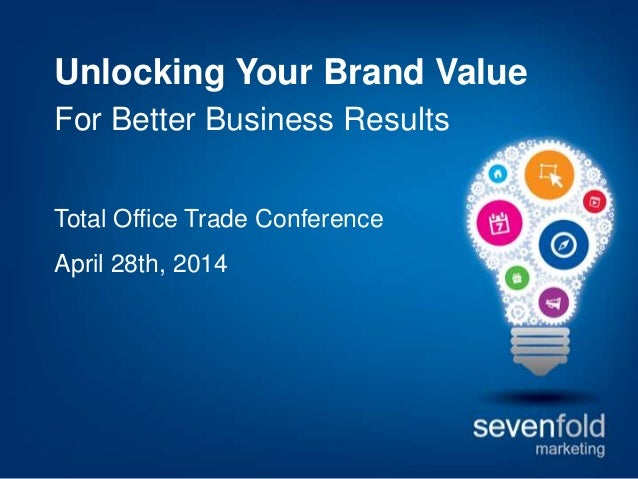 Unlocking Your Brand Value For Better Business Results Total Office Trade Conference April 28th, 2014