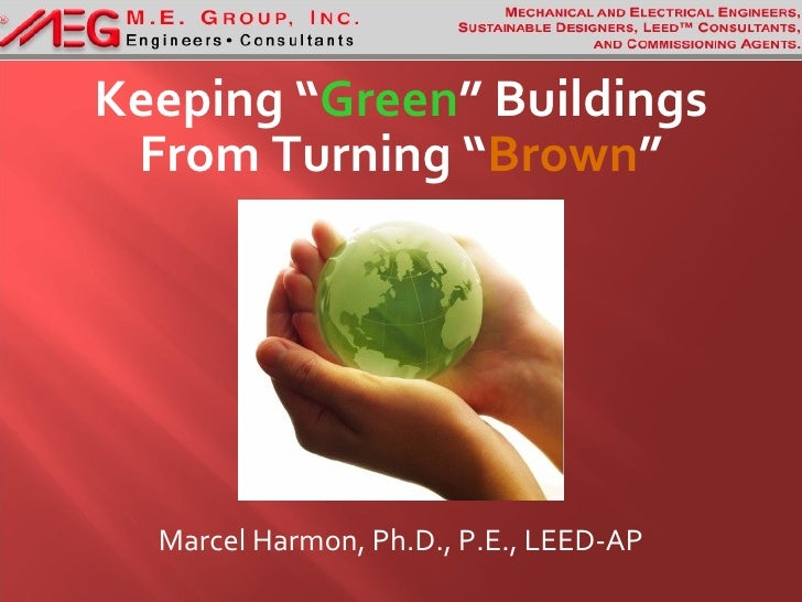 "Keeping ""Green"" Buildings  From Turning ""Brown""       Marcel Harmon, Ph.D., P.E., LEED-AP"