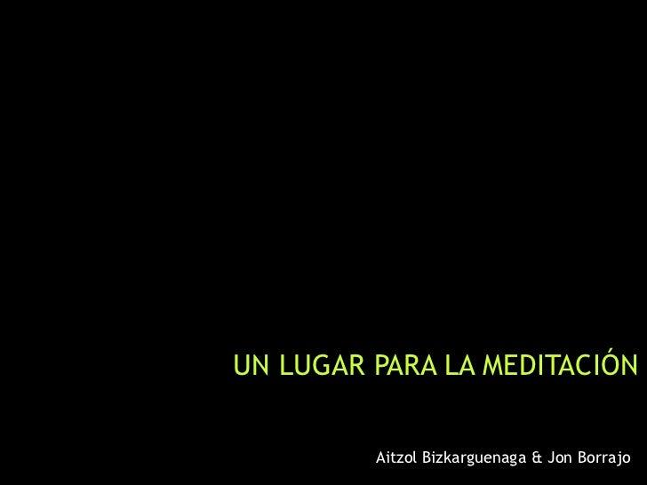 UN LUGAR PARA LA MEDITACIÓN         Aitzol Bizkarguenaga & Jon Borrajo