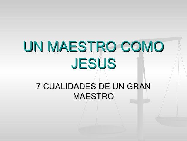UN MAESTRO COMO     JESUS 7 CUALIDADES DE UN GRAN         MAESTRO