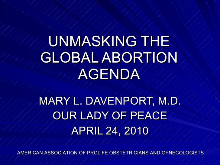 UNMASKING THE GLOBAL ABORTION AGENDA MARY L. DAVENPORT, M.D. OUR LADY OF PEACE APRIL 24, 2010 AMERICAN ASSOCIATION OF PROL...