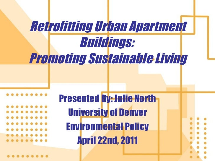 Retrofitting Urban Apartment Buildings:  Promoting Sustainable Living Presented By: Julie North University of Denver Envir...