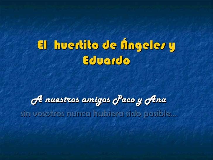 El huertito de Ángeles y            Eduardo  A nuestros amigos Paco y Anasin vosotros nunca hubiera sido posible…