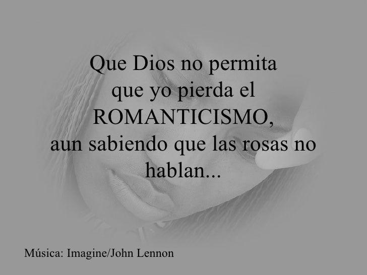 Que Dios no permita que yo pierda el ROMANTICISMO, aun sabiendo que las rosas no hablan... Música: Imagine/John Lennon