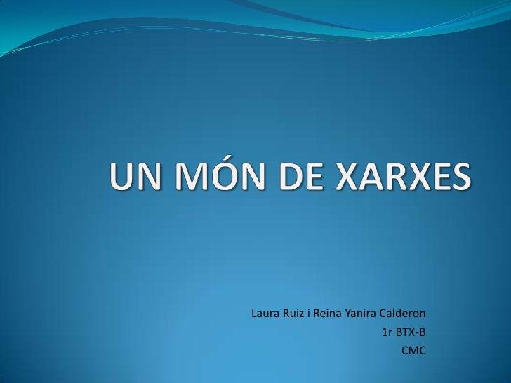 UN MÓN DE XARXES<br />Laura Ruiz i Reina YaniraCalderon<br />1r BTX-B<br />CMC<br />