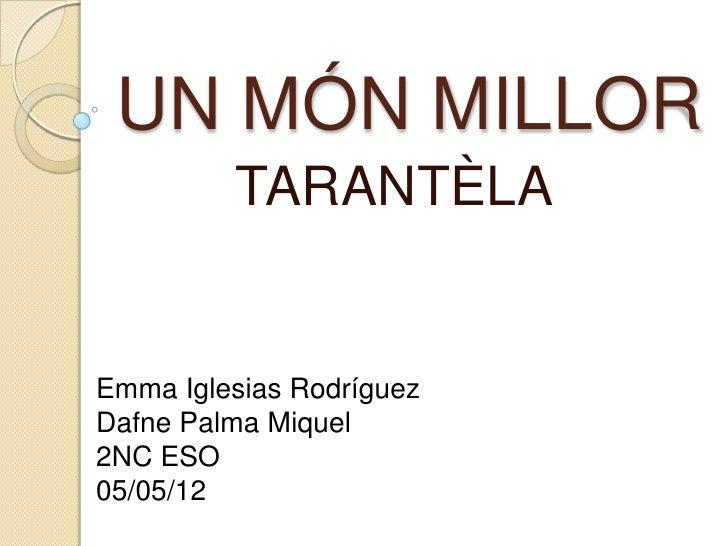 UN MÓN MILLOR         TARANTÈLAEmma Iglesias RodríguezDafne Palma Miquel2NC ESO05/05/12