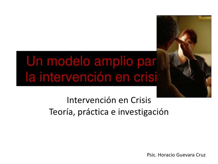 Un modelo amplio para la intervención en crisis<br />Intervención en Crisis<br />Teoría, práctica e investigación<br />Psi...