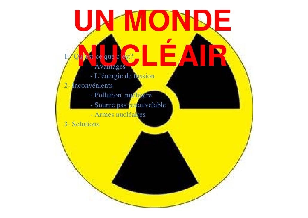 UN MONDE    NUCLÉAIR 1- Qu'est-ce que c'est?          - Avantages          - L'énergie de fussion 2- Inconvénients        ...