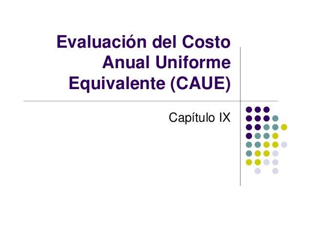 Evaluación del Costo Anual Uniforme Equivalente (CAUE) Capítulo IX