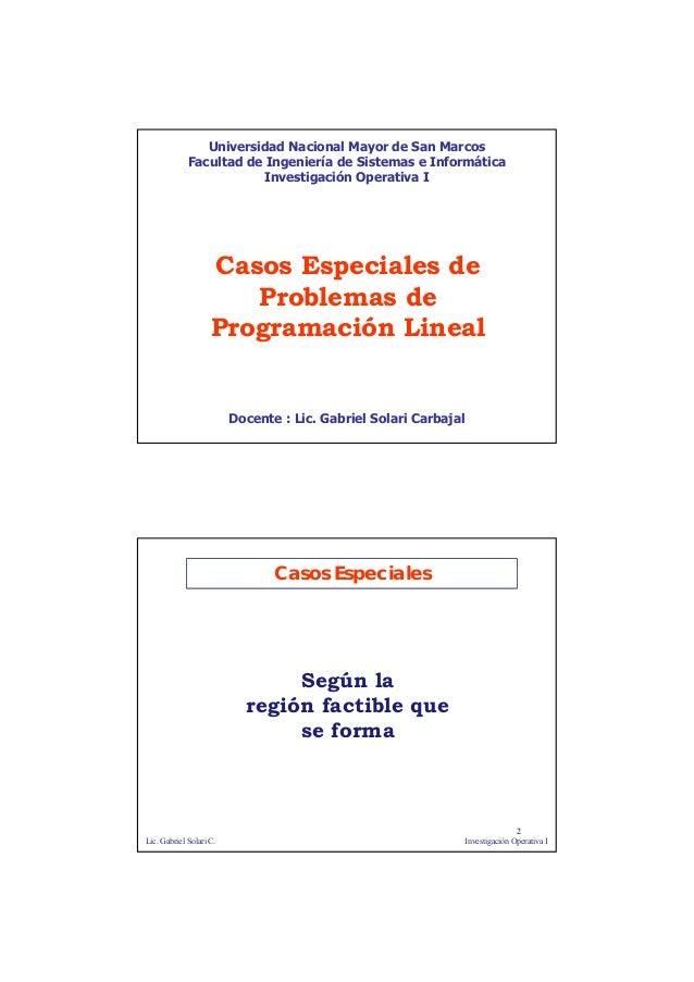 1 Casos Especiales de Problemas de Programación Lineal Docente : Lic. Gabriel Solari Carbajal Universidad Nacional Mayor d...