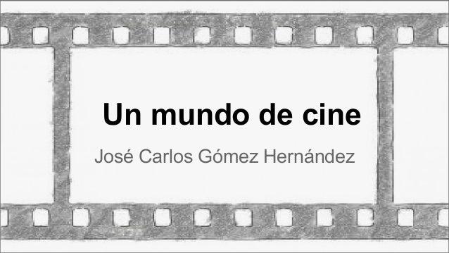 Un mundo de cine José Carlos Gómez Hernández