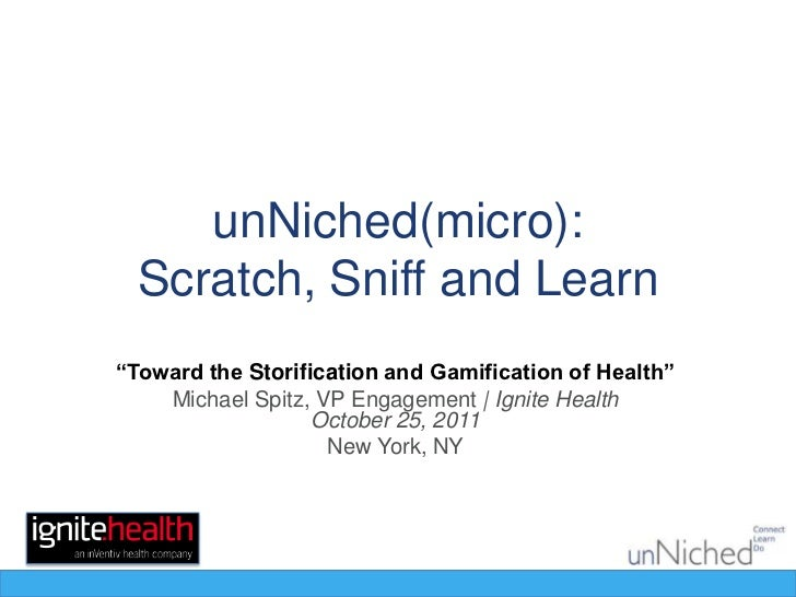 "unNiched(micro):  Scratch, Sniff and Learn""Toward the Storification and Gamification of Health""    Michael Spitz, VP Engag..."