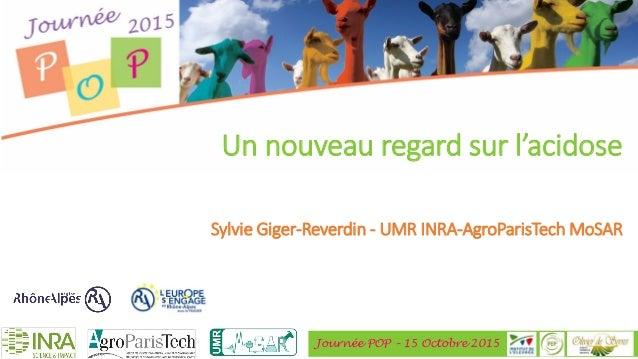 Journée POP – 15 Octobre 2015 Un nouveau regard sur l'acidose Sylvie Giger-Reverdin - UMR INRA-AgroParisTech MoSAR