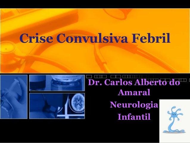 Crise Convulsiva FebrilDr. Carlos Alberto doAmaralNeurologiaInfantil