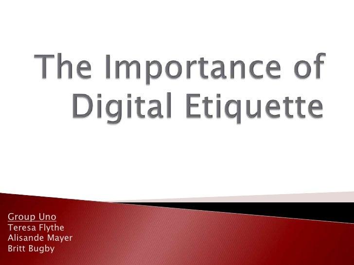 The Importance of Digital Etiquette<br />Group Uno<br />Teresa Flythe<br />Alisande Mayer<br />Britt Bugby<br />